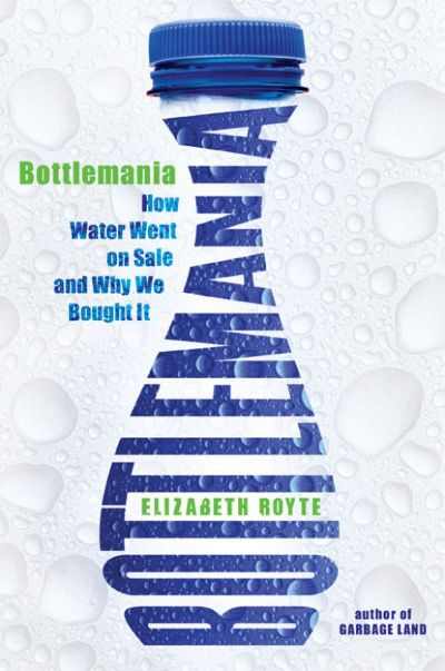 Bottlemania: Big Business, Local Springs, and the Battle over America's Drinking Water